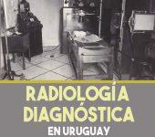 """Radiología diagnóstica en Uruguay; una aproximación Histórica"""""""